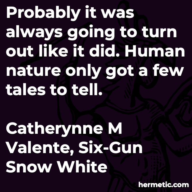 Hermetic quote Valente Six-Gun Snow White probably always turn out human nature only a few tales to tell