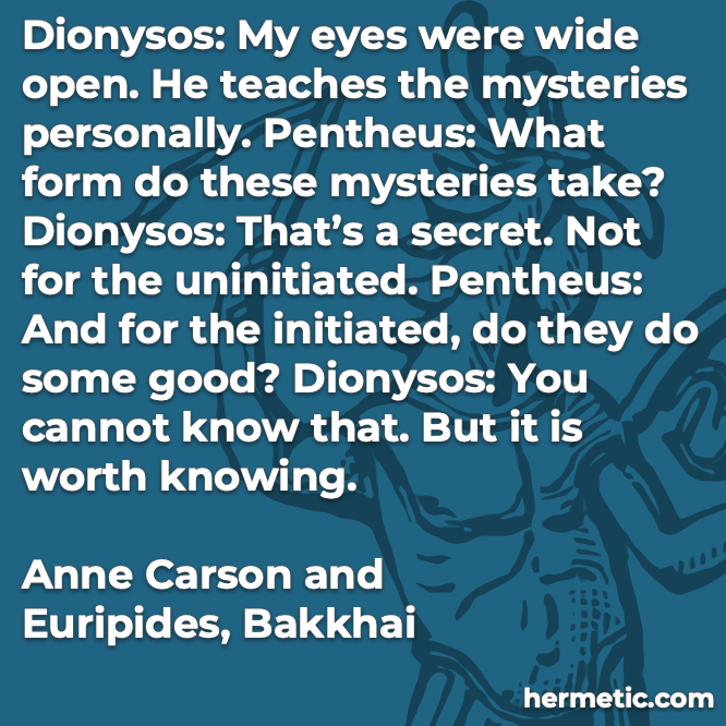 Hermetic quote Carson Euripides Bakkhai eyes wide open teaches mysteries personally form secret uninitiated do some good cannot know worth knowing