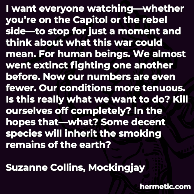 Hermetic quote Collins Mockingjay everyone watching capitol or rebel side stop just a moment and think war could mean