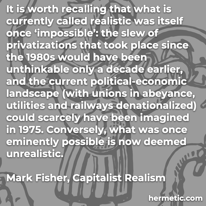 Hermetic quote Fisher Capitalist Realism realistic was once impossible once eminently possible now deemed unrealistic