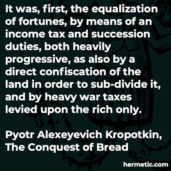 Hermetic quote Kropotkin Conquest of Bread equalization of fortunes income tax duties direct confiscation of land heavy war taxes upon the rich only