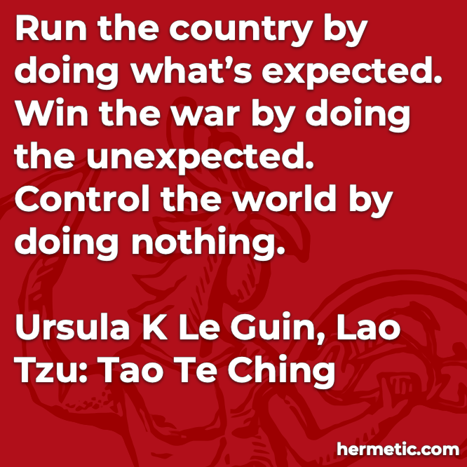 Hermetic quote Le Guin Lao Tzu Tao Te Ching run country doing expected win war unexpected control world nothing