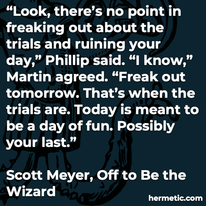 Hermetic quote Meyer Off to Be the Wizard no point freaking out ruining day tomorrow today day of fun possibly your last