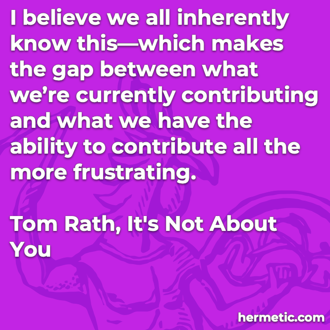 Hermetic quote Rath It's Not About You inherently know gap between currently contributing and ability to contribute frustrating