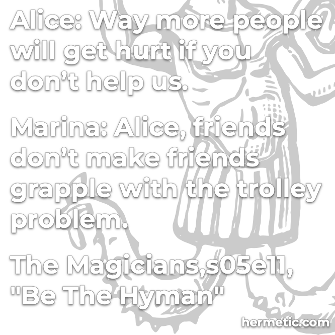 Hermetic quote The Magicians Be the Hyman friends don't make friends grapple with the trolley problem