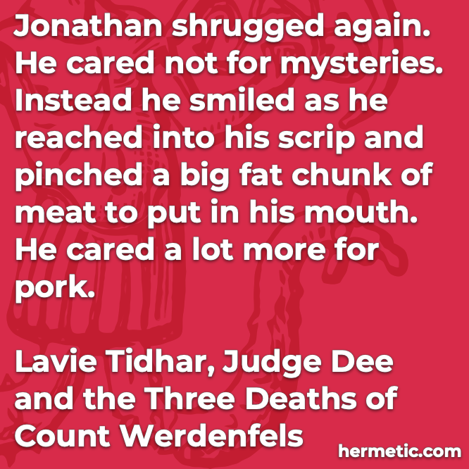 Hermetic quote Tidhar Judge Dee and the Three Deaths of Count Werdenfels cared not for mysteries cared a lot more for pork