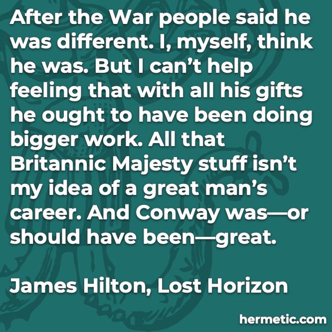 Hermetic quote  Hilton Lost Horizon after war different doing bigger work britannic majesty great man career