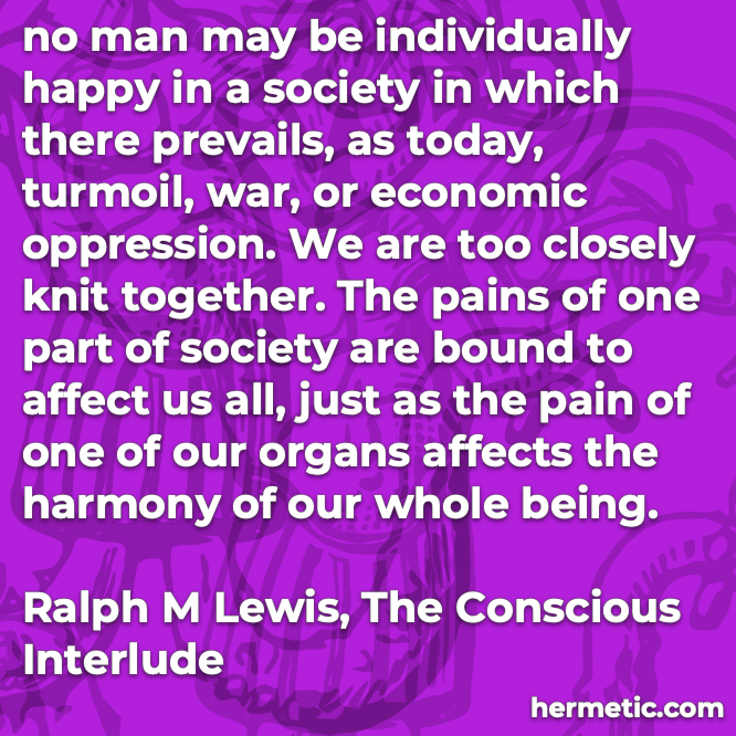 Hermetic quote Lewis Conscious Interlude no man individually happy society turmoil war economic oppression pains one affect all harmony whole