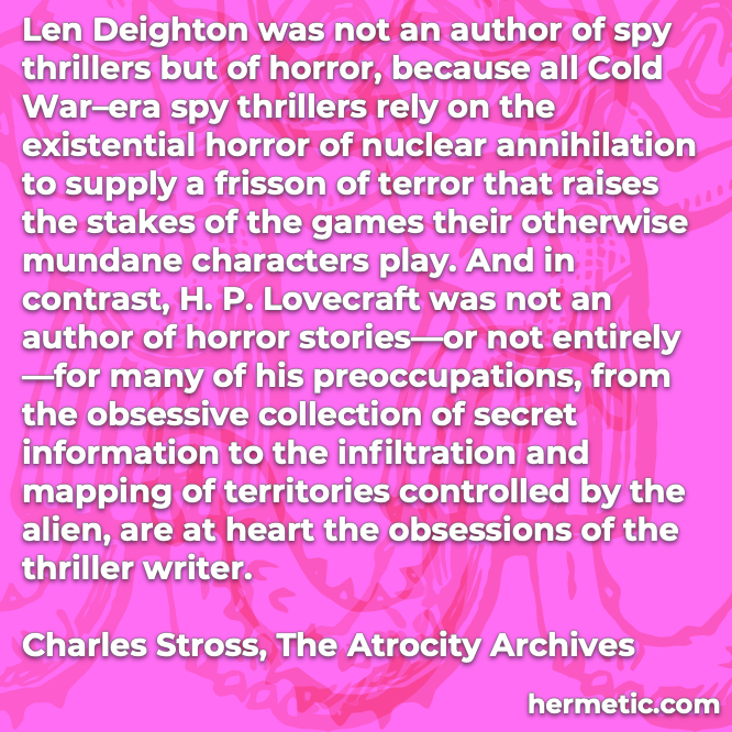 Hermetic quote Stross The Atrocity Archives spy trillers existential horror nuclear annihilation frisson terror secret information mapping territories alien heart writer