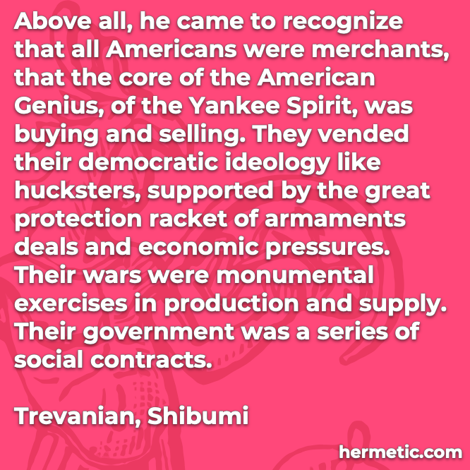 Hermetic quote Trevnaian Shibumi above all americans merchants core american genius yankee spirit buying selling vended democratic ideology hucksters