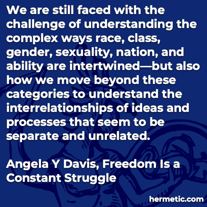 Hermetic quote Davis Freedom is a Constant Struggle challange understanding complex race class gender sexuality nation ability intertwined how move beyond understand interrelationships seem separate
