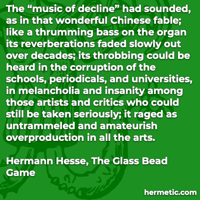 Hermetic quote Hesse Glass  Bead Game music decline sounded over decades corruption schools periodicals universities melancholia insanity artists critics raged all arts