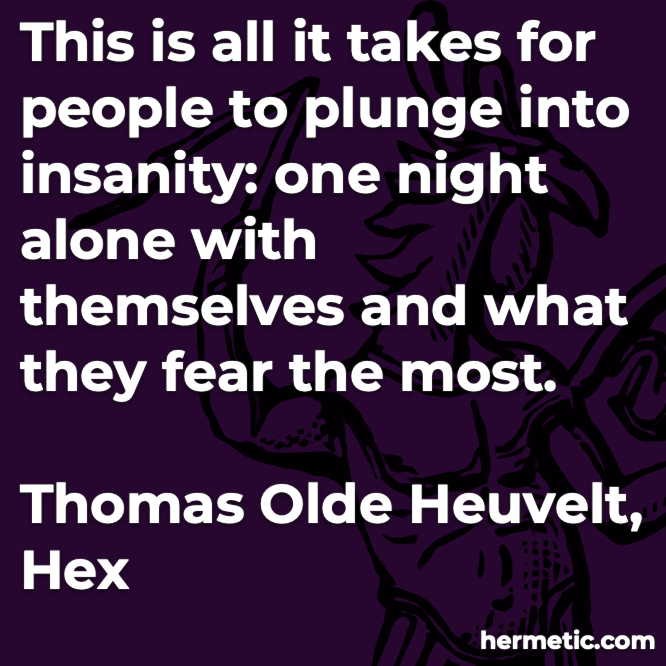 Hermetic quote Heuvelt Hex all it takes people plunge into insanity one night alone with themselves what they fear the most