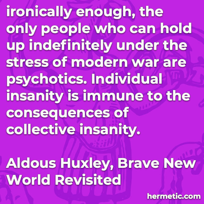 Hermetic quote Huxley Brave New World Revisited ironically hold up indefinitely stress modern war psychotic individual insanity immune collective insanity