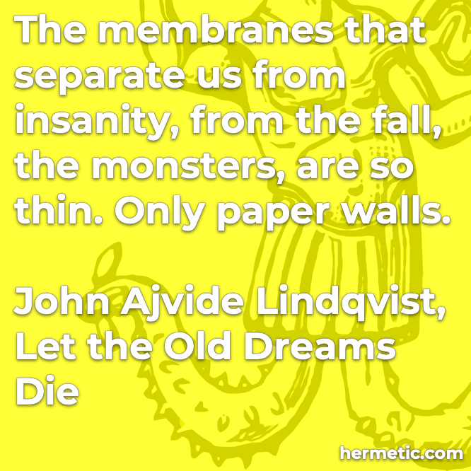 Hermetic quote Lindqvist Let the Old Dreams Die membranes separate us insanity the fall monsters thin paper walls