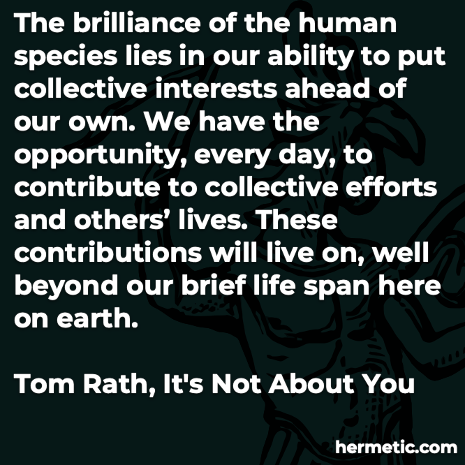Hermetic quote Rath It's Not About You brilliance human species ability collective interests ahead opportunity contribute collective effort lives beyond our brief life span