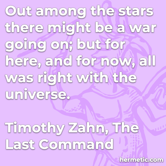 Hermetic quote Zahn The Last Command among the stars might be war here now all right universe